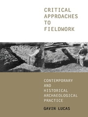 Critical Approaches to Fieldwork - Contemporary and Historical Archaeological Practice ebook by Gavin Lucas