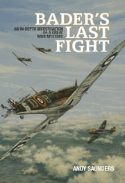 Bader's Last Fight - An In-Depth Investigation of a Great WWII Mystery ebook by Saunders, Andy