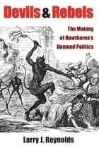 Devils and Rebels: The Making of Hawthorne's Damned Politics ebook by Larry J. Reynolds