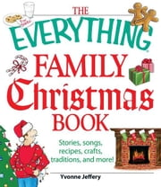 The Everything Family Christmas Book: Stories, Songs, Recipes, Crafts, Traditions, and More ebook by Yvonne Jeffrey