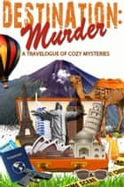 Destination: Murder - A Travelogue of Cozy Mysteries ebook by Abby L. Vandiver, Kathryn Dionne, Wendy Meadows,...