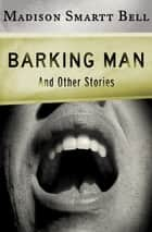 Barking Man - And Other Stories ebook by Madison Smartt Bell