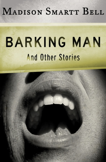 Barking Man Ebook By Madison Smartt Bell 9781453235454 Rakuten Kobo