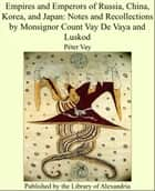 Empires and Emperors of Russia, China, Korea, and Japan: Notes and Recollections by Monsignor Count Vay De Vaya and Luskod ebook by Péter Vay