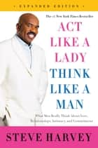 Act Like a Lady, Think Like a Man, Expanded Edition - What Men Really Think About Love, Relationships, Intimacy, and Commitment ebook by Steve Harvey