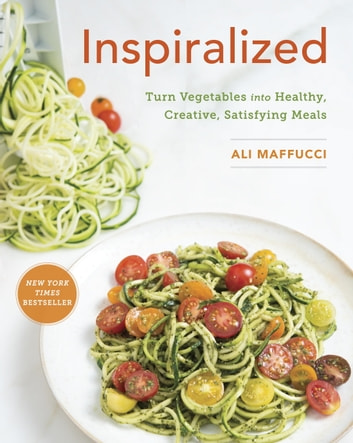 Inspiralized - Turn Vegetables into Healthy, Creative, Satisfying Meals: A Cookbook eBook by Ali Maffucci
