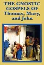 The Gnostic Gospels of Thomas, Mary, and John ebook by Saint Thomas the Apostle, John the Apostle, Mary Magdalene