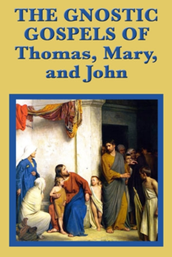 The Gnostic Gospels of Thomas, Mary, and John ebook by Saint Thomas the Apostle,John the Apostle,Mary Magdalene