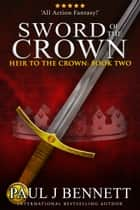 Sword of the Crown - An Epic Fantasy Novel ebook by Paul J Bennett