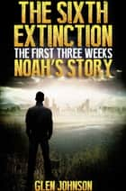 The Sixth Extinction: The First Three Weeks – Noah's Story. ebook by