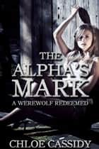 The Alpha's Mark: A Werewolf Redeemed (Part Three) ebook by Chloe Cassidy