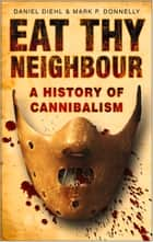 Eat Thy Neighbour - A History of Cannibalism ebook by Daniel Diehl, Mark Donnelly