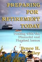 Preparing For Retirement Today: Dealing With The Financial And Physical Issues ebook by Bruce H. Woodley