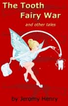 The Tooth Fairy War and Other Tales ebook by Jeromy Henry