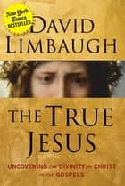 The True Jesus - Uncovering the Divinity of Christ in the Gospels ebook by David Limbaugh