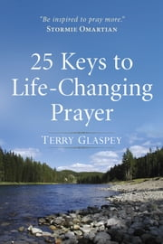 25 Keys to Life-Changing Prayer ebook by Terry Glaspey