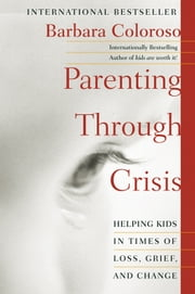 Parenting Through Crisis - Helping Kids in Times of Loss, Grief, and Change ebook by Barbara Coloroso