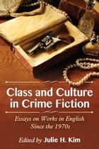 Class and Culture in Crime Fiction - Essays on Works in English Since the 1970s ebook by Julie H. Kim