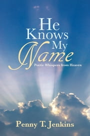 He Knows My Name - Poetic Whispers from Heaven ebook by Penny T. Jenkins