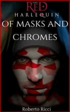 Of Masks And Chromes (The Red Harlequin #1) ebook by Roberto Ricci