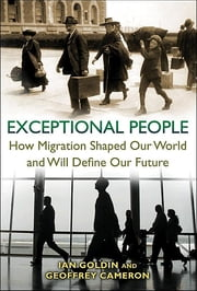 Exceptional People - How Migration Shaped Our World and Will Define Our Future ebook by Ian Goldin,Geoffrey Cameron,Meera Balarajan
