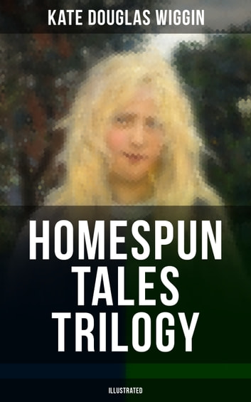 HOMESPUN TALES TRILOGY (Illustrated) - Rose o' the River, The Old Peabody Pew & Susanna and Sue ebook by Kate Douglas Wiggin