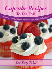 Cupcake Recipes To Die For! Amazing Cupcake Recipes When You Need a Little Indulgence! ebook by The Tasty Table