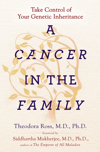 A Cancer in the Family - Take Control of Your Genetic Inheritance ebook by Theodora Ross, MD, PhD,Siddhartha Mukherjee