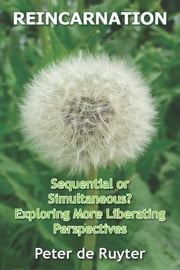 Reincarnation - Sequential or simultaneous? Exploring more liberating perspectives ebook by Peter de Ruyter