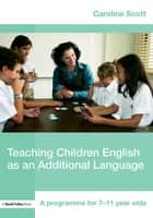 Teaching Children English as an Additional Language - A Programme for 7-12 Year Olds ebook by Caroline Scott