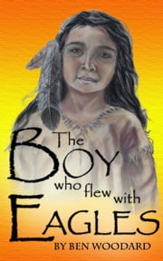 The Boy Who Flew With Eagles ebook by Ben Woodard