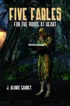 Five Fables For The Young At Heart ebook by J. Aldric Gaudet