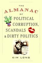 The Almanac of Political Corruption, Scandals & Dirty Politics ebook by Kim Long