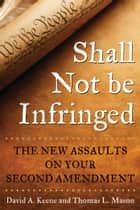 Shall Not Be Infringed - The New Assaults on Your Second Amendment ebook by David A. Keene, Thomas L. Mason