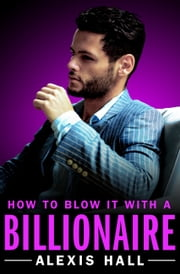 How to Blow It with a Billionaire ebook by Alexis Hall