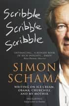 Scribble, Scribble, Scribble - Writing on Ice Cream, Obama, Churchill and My Mother ebook by Simon Schama CBE