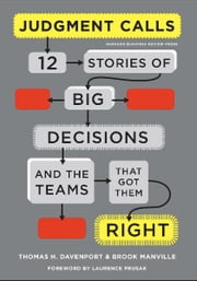 Judgment Calls - Twelve Stories of Big Decisions and the Teams That Got Them Right ebook by Thomas H. Davenport,Brook Manville,Laurence Prusak