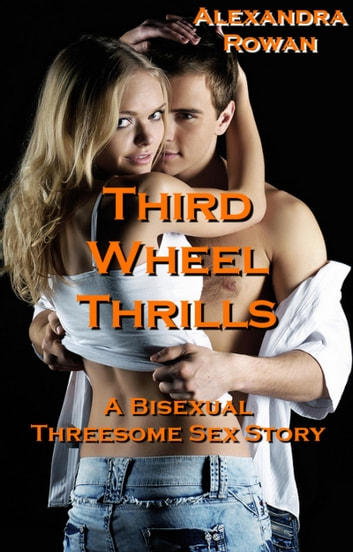 Third Wheel Thrills - A Bisexual Threesome Sex Story ebook by Alexandra Rowan