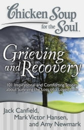 Chicken Soup for the Soul: Grieving and Recovery - 101 Inspirational and Comforting Stories about Surviving the Loss of a Loved One ebook by Jack Canfield,Mark Victor Hansen,Amy Newmark