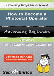 How to Become a Photostat Operator - How to Become a Photostat Operator ebook by Jeni Mcnamara