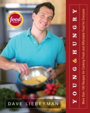 Young & Hungry - More Than 100 Recipes for Cooking Fresh and Affordable Food for Everyone ebook by Dave Lieberman