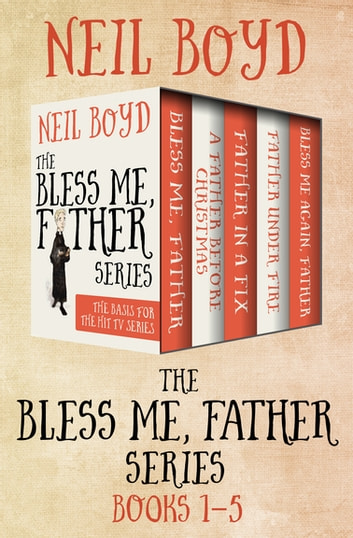 The Bless Me, Father Series Books 1–5 - Bless Me, Father; A Father Before Christmas; Father in a Fix; Bless Me Again, Father; and Father Under Fire ebook by Neil Boyd