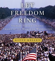 Let Freedom Ring - Stanley Tretick's Iconic Images of the March on Washington ebook by Kitty Kelley