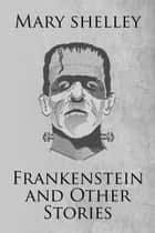 Frankenstein and Other Stories - The Collected Works of Mary Shelley (Illustrated) ebook by Mary Shelley