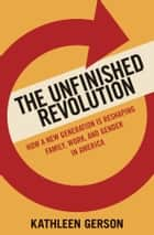 The Unfinished Revolution: Coming of Age in a New Era of Gender, Work, and Family ebook by Kathleen Gerson