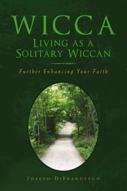 Wicca: Living as a Solitary Wiccan - Further Enhancing Your Faith ebook by Joseph DiFrancesco