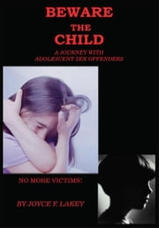 BEWARE THE CHILD - A Journey With Adolescent Sex Offenders ebook by Joyce F. Lakey