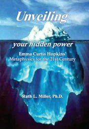 Unveiling Your Hidden Power - Emma Curtis Hopkins Metaphysics for thr 21st Century ebook by Ruth L. Miller
