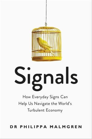 Signals - How Everyday Signs Can Help Us Navigate the World's Turbulent Economy ebook by Dr Pippa Malmgren