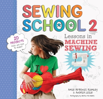 Sewing School 2 - Lessons in Machine Sewing; 20 Projects Kids Will Love to Make ebook by Andria Lisle,Amie Petronis Plumley